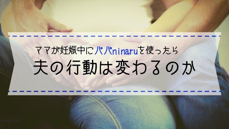 ママが妊娠中にパパninaruを使ったら、夫の行動は変わるのか