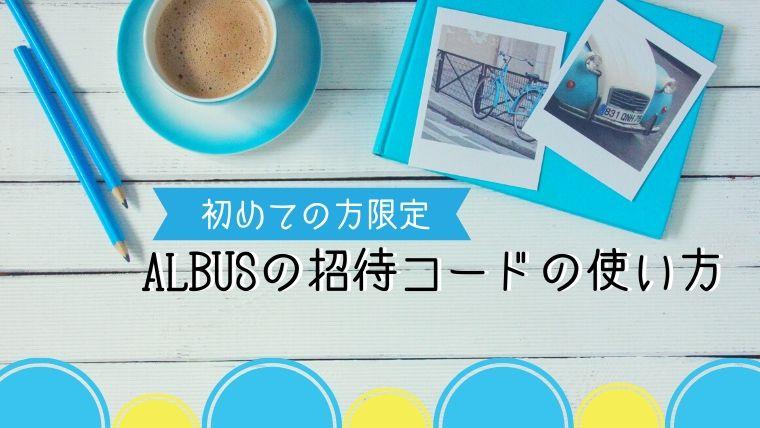 初めての方限定!ALBUSの招待コードの使い方